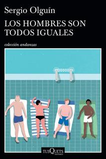 Los Hombres Son Todos Iguales De Sergio Olguín - Tusquets