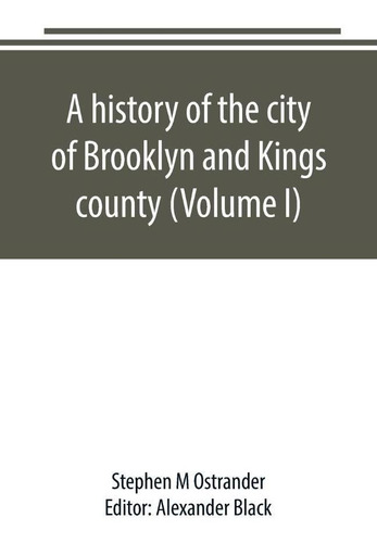A History Of The City Of Brooklyn And Kings County (volume