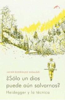 ¿sólo Un Dios Puede Aún Salvarnos? : Heidegger Y La Técnica