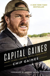 Chip Gaines : Capital Gaines Smart Things I Learned Doing...
