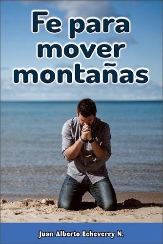Fe Para Mover Montañas - Juan Alberto Echeverry [libro]