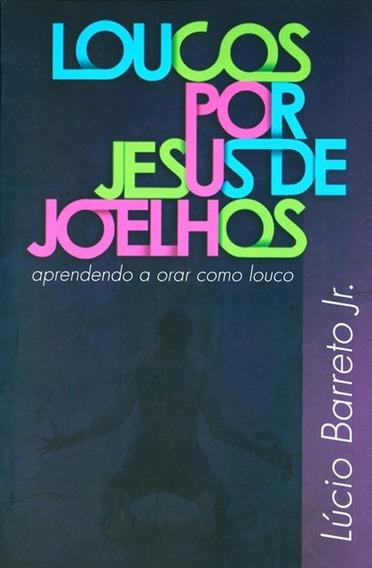 Livro Lúcio Barreto - Loucos Por Jesus De Joelhos