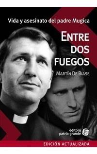 Entre Dos Fuegos: Vida Y Asesinato Del Padre Mugica