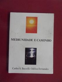 Mediunidade E Caminho - Carlos A Baccelli/ Odilon Fernandes