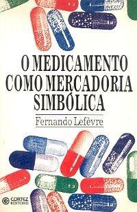 O Medicamento Como Mercadoria Simbólica - Fernando Lefèvre