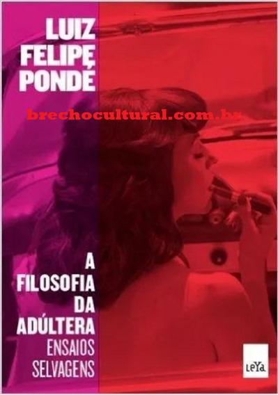 A Filosofia Da Adúltera - Luiz Felipe Pondé --- Novo Lacrado