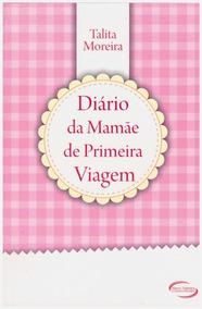Diário Da Mamãe De Primeira Viagem / Talita Moreira