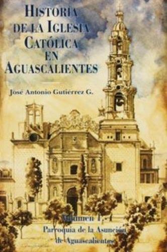 Historia De La Iglesia Católica En Aguascalientes  Vol. I