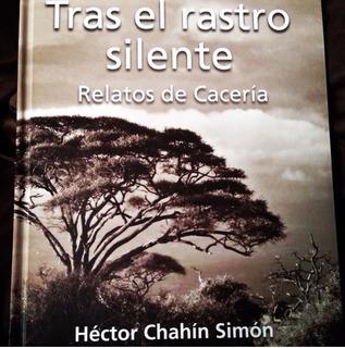 Tras El Rastro Silente, Relatos De Cacería, Héctor Chahín S.