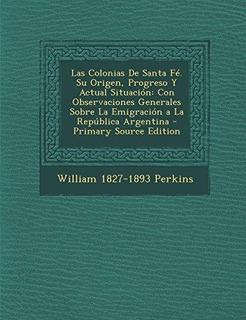 Las Colonias De Santa Fe. Su Origen, Progreso Y Actual Situa