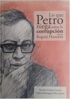 Libro Lo Que Petro Niega - Corrupción De La Bogotá Humana