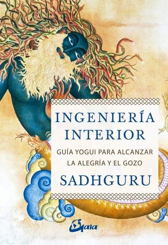 Ingenieria Interior : Guia Yogui Para Alcanzar La Alegria Y