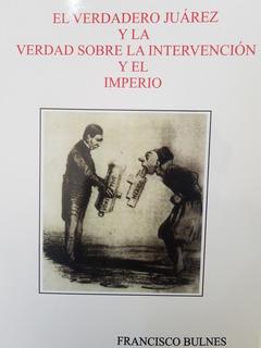 El Verdadero Juarez, La Intervencion Y El Imperio - Bulnes