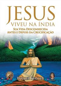 Jesus Viveu Na Índia - Sua Vida Desconhecida Antes E Depois
