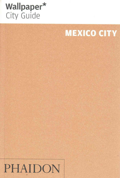 Wallpaper City Guide Mexico City 2015 : The City At A Glance