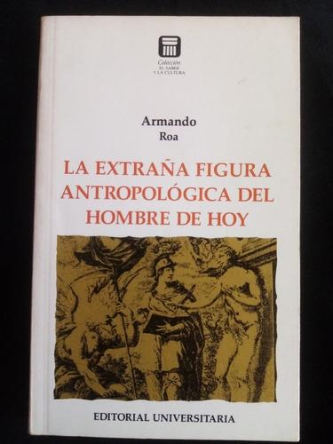 La Extraña Figura Antropológica Del Hombre De Hoy. A. Roa