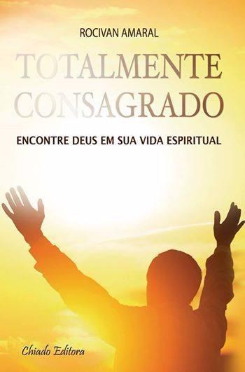 Totalmente Consagrado: Encontre Deus Em Sua Vida Espiritual!