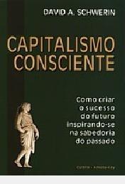 Capitalismo Consciente: Como Criar O Suc David A. Schwerin