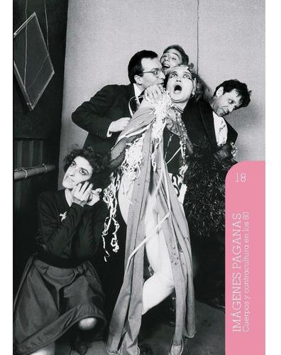 Imágenes Paganas, Cuerpos Y Contracultura 80s (volumen 18)