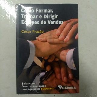 Como Formar, Treinar E Dirigir Equipes De Vendas De César F.