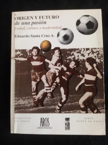 Origen Y Futuro De Una Pasión. Futbol, Cultura Y Modernidad
