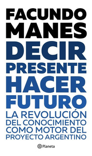 Decir Presente, Hacer Futuro- Facundo Manes. Planeta.