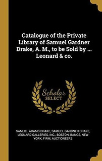 Catalogue Of The Private Library Of Samuel Gardner Drake, A