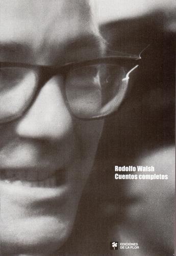 Cuentos Completos - Rodolfo Walsh - De La Flor