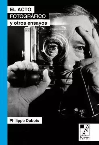 El Acto Fotográfico Y Otros Ensayos - Philippe Dubois