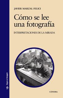 Como Se Lee Una Fotografía, Javier Marzal Felici, Cátedra
