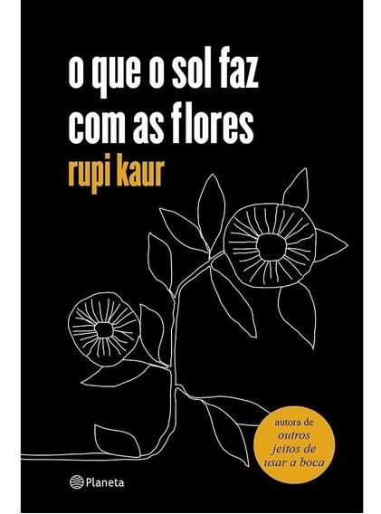 O Que O Sol Faz Com As Flores - Rupi Kaur - Novo