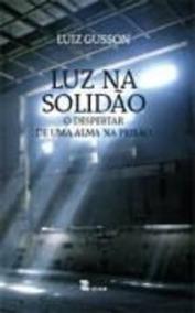 Luz Na Solidão : O Despertar De Uma Alma Na Prisão.