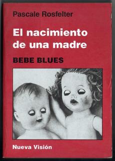 Pascale Rosfelter - El Nacimiento De Una Madre. Bebe Blues