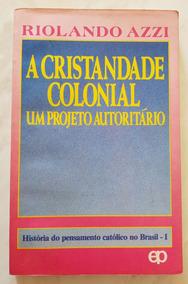 A Cristandade Colonial Um Projeto Autoritário Riolando Azzi