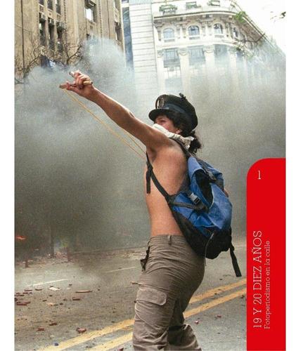 19 Y 20 Diez Años - Fotoperiodismo En La Calle (volumen 1)