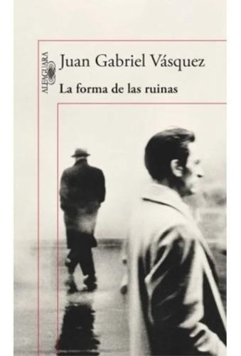 La Forma De Las Ruinas / Juan Gabriel Vásquez