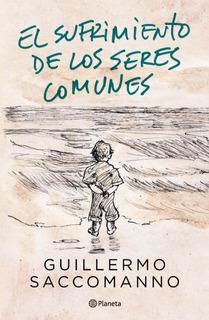 El Sufrimiento De Los Seres Comunes De Guillermo Saccomanno