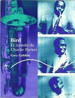 Bird El Triunfo De Charlie Parker, Gary Giddins, Ed. Alba