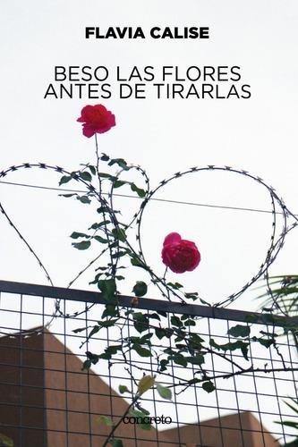 Beso Las Flores Antes De Tirarlas - Flavia Calise