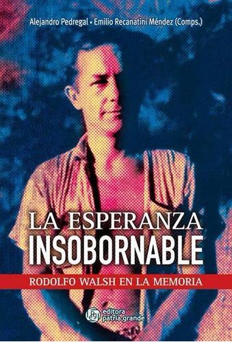 La Esperanza Insobornable: Rodolfo Walsh En La Memoria