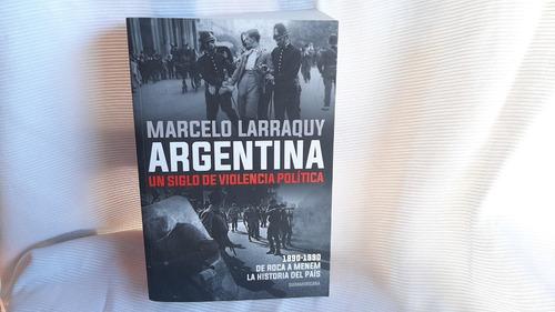 Imagen 1 de 10 de Argentina Un Siglo De Violencia Politica Marcelo Larraquy