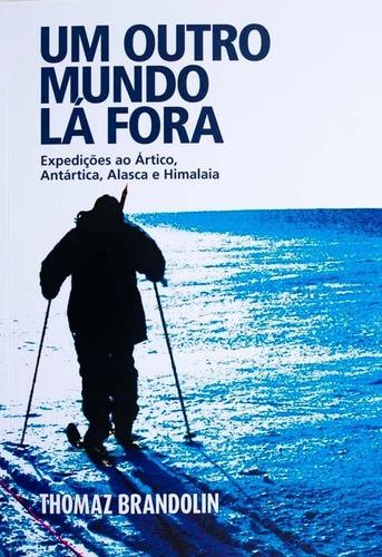 Livro - Um Outro Mundo Lá Fora - Expedições Ao Ártico, Antár