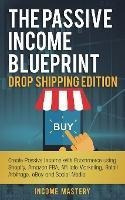 The Passive Income Blueprint Drop Shipping Edition : Crea...