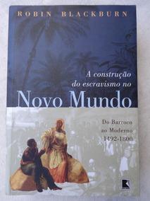 A Construção Do Escravismo No Novo Mundo - Robin Blackburn