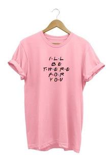 Camisa Feminina Be There For You Friends Seriado - A Melhor!