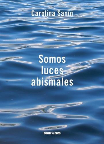 Somos Luces Abismales - Carolina Sanin - Blatt & Ríos