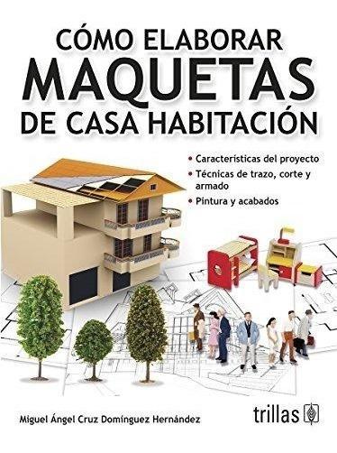 Como Elaborar Maquetas De Casa Habitacion - Cruz / Trillas