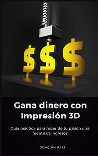 Libro : Gana Dinero Con Impresión 3d Guía Práctica Para..
