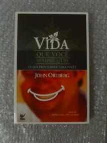 A Vida Que Você Sempre Quis - John Ortberg