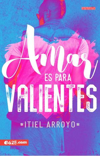 Amar Es Para Valientes De Itiel Arroyo